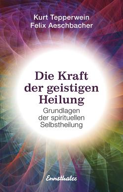Die Kraft der geistigen Heilung von Aeschbacher,  Felix, Tepperwein,  Kurt