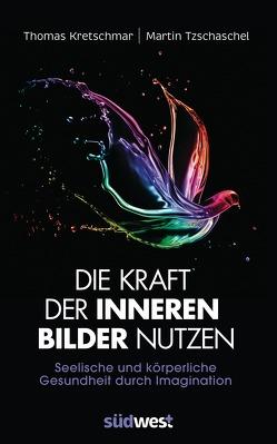 Die Kraft der inneren Bilder nutzen von Kretschmar,  Thomas, Tzschaschel,  Martin