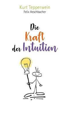 Die Kraft der Intuition von Aeschbacher,  Felix, Tepperwein,  Kurt