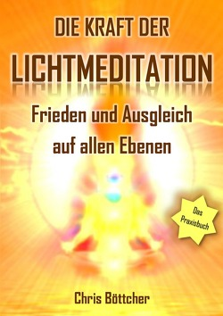 Die Kraft der Lichtmeditation: Frieden und Ausgleich auf allen Ebenen (Das Praxisbuch) von Boettcher,  Chris