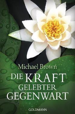 Die Kraft gelebter Gegenwart von Brown,  Michael, Mohr-Kiehn,  Astrid