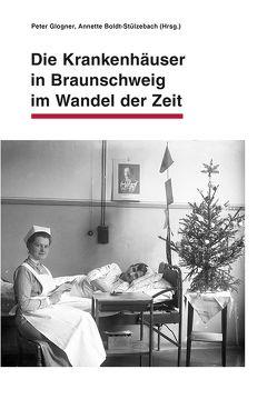 Die Krankenhäuser in Braunschweig im Wandel der Zeit von Boldt-Stülzebach,  Annette, Glogner,  Peter