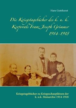 Die Kriegstagebücher des k. u. k. Korporals Franz Joseph Grimmer 1914-1918 von Gutekunst,  Hans
