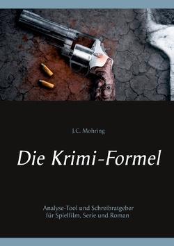 Die Krimi-Formel: Analyse-Tool und Schreibratgeber für Spielfilm, Serie und Roman von Mohring,  J.C.