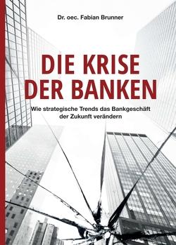 Die Krise der Banken von Brunner,  Dr. oec. Fabian