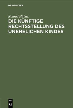 Die künftige Rechtsstellung des unehelichen Kindes von Hübner,  Konrad