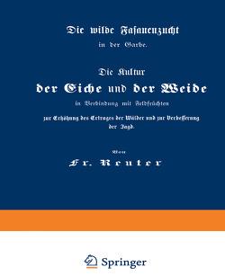 Die Kultur der Eiche und der Weide in Verbindung mit Feldfrüchten zur Erhöhung des Ertrages der Wälder und zur Verbesserung der Jagd von Reuter,  Fritz
