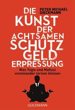 Die Kunst der achtsamen Schutzgelderpressung von Dieckmann,  Peter Michael