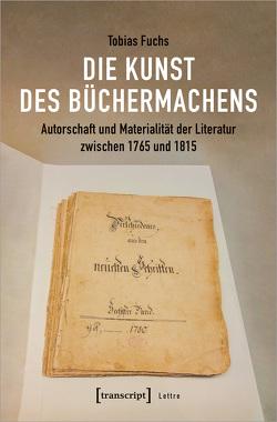 Die Kunst des Büchermachens: Autorschaft und Materialität der Literatur zwischen 1765 und 1815 von Fuchs,  Tobias