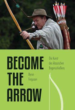 Die Kunst des klassischen Bogenschießens – Become the Arrow von Ferguson,  Byron