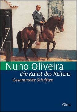 Die Kunst des Reitens. Gesammelte Schriften. von Oliveira,  Nuno, Schirg,  Bertold