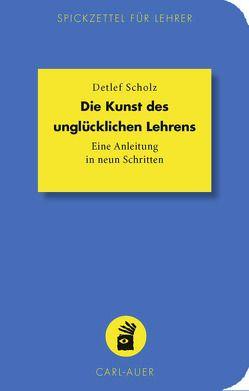 Die Kunst des unglücklichen Lehrens von Scholz,  Detlef