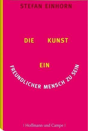 Die Kunst, ein freundlicher Mensch zu sein von Dahmann,  Susanne, Einhorn,  Stefan