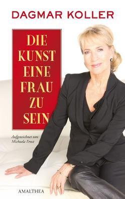 Die Kunst eine Frau zu sein von Ernst,  Michaela, Koller,  Dagmar