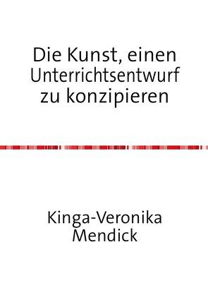 Die Kunst, einen Unterrichtsentwurf zu konzipieren von Mendick,  Kinga-Veronika