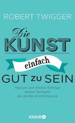 Die Kunst, einfach gut zu sein von Becker,  Ulrike, Schwarzer,  Jochen, Twigger,  Robert