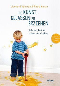 Die Kunst, gelassen zu erziehen von Kunze,  Petra, Valentin,  Lienhard