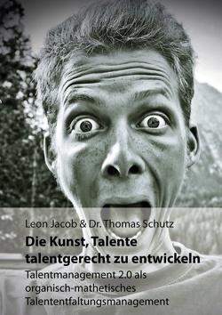 Die Kunst, Talente talentgerecht zu entwickeln von Jacob,  Leon, Schutz,  Thomas