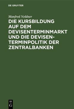 Die Kursbildung auf dem Devisenterminmarkt und die Devisenterminpolitik der Zentralbanken von Neldner,  Manfred