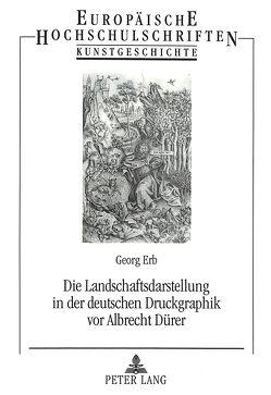 Die Landschaftsdarstellung in der deutschen Druckgraphik vor Albrecht Dürer von Erb,  Georg