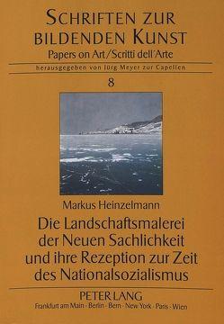 Die Landschaftsmalerei der Neuen Sachlichkeit und ihre Rezeption zur Zeit des Nationalsozialismus von Heinzelmann,  Markus