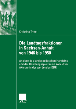 Die Landtagsfraktionen in Sachsen-Anhalt von 1946 bis 1950 von Holtmann,  Prof. Dr. Everhard, Trittel,  Christina