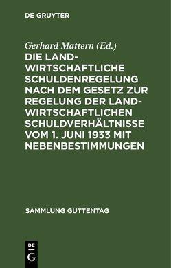 Die landwirtschaftliche Schuldenregelung nach dem Gesetz zur Regelung der landwirtschaftlichen Schuldverhältnisse vom 1. Juni 1933 mit Nebenbestimmungen von Mattern,  Gerhard