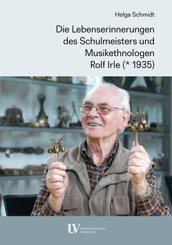 Die Lebenserinnerungen des Schulmeisters und Musikethnologen Rolf Irle (* 1935) von Schmidt,  Helga