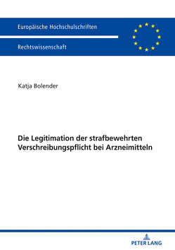 Die Legitimation der strafbewehrten Verschreibungspflicht bei Arzneimitteln von Bolender,  Katja
