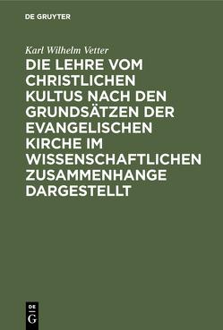 Die Lehre vom christlichen Kultus nach den Grundsätzen der evangelischen Kirche im wissenschaftlichen Zusammenhange dargestellt von Vetter,  Karl Wilhelm