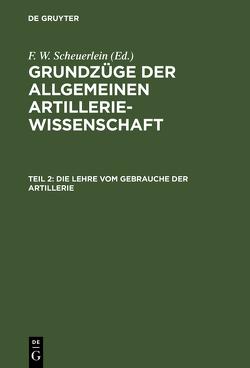 Grundzüge der allgemeinen Artilleriewissenschaft / Die Lehre vom Gebrauche der Artillerie von Scheuerlein,  F. W.