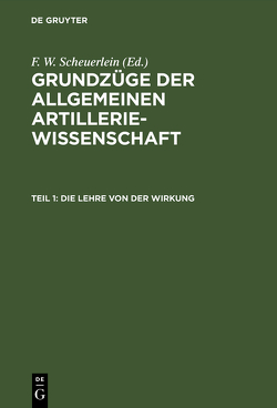 Grundzüge der allgemeinen Artilleriewissenschaft / Die Lehre von der Wirkung von Scheuerlein,  F. W.