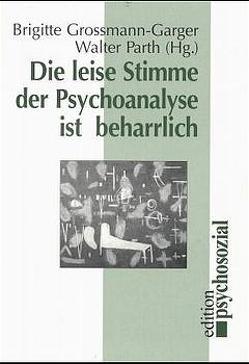 Die leise Stimme der Psychoanalyse ist beharrlich von Grossmann-Garger,  Brigitte, Parth,  Walter
