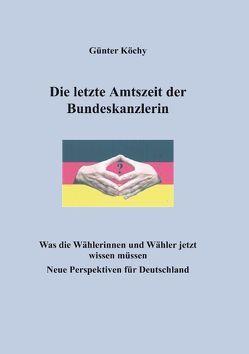Die letzte Amtszeit der Bundeskanzlerin von Köchy,  Günter