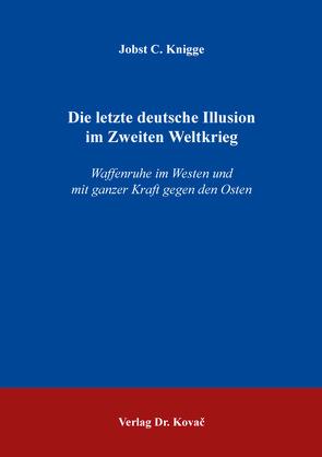 Die letzte deutsche Illusion im Zweiten Weltkrieg von Knigge,  Jobst C.