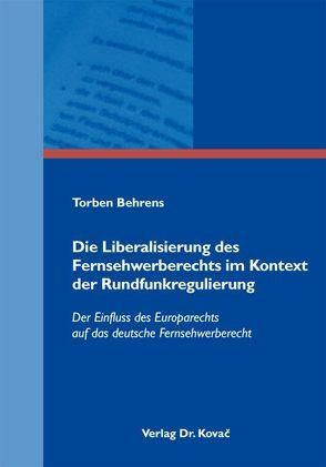 Die Liberalisierung des Fernsehwerberechts im Kontext der Rundfunkregulierung von Behrens,  Torben