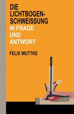 Die Lichtbogen-Schweißung in Frage und Antwort von Wuttke,  Felix