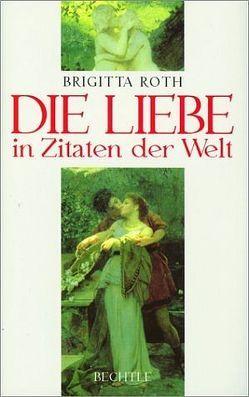 Die Liebe in Zitaten der Welt von Roth,  Brigitta