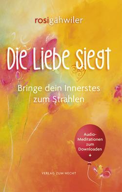 Die Liebe siegt – Bringe dein Innerstes zum Strahlen von Andreas,  Kathrin, Bodmer,  Rolf, Bühler,  Sanvja C., Gähwiler,  Rosi