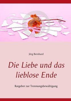 Die Liebe und ihr liebloses Ende von Bernhard,  Jörg