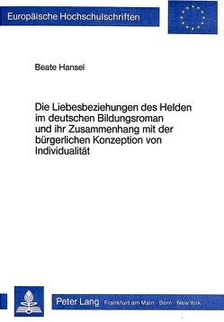 Die Liebesbeziehungen des Helden im deutschen Bildungsroman und ihr Zusammenhang mit der bürgerlichen Konzeption von Individualität von Hansel,  Beate