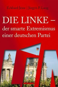 Die Linke – der smarte Extremismus einer deutschen Partei von Jesse,  Eckhard, Lang,  Jürgen P