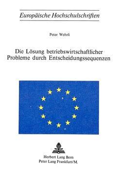 Die Lösung betriebswirtschaftlicher Probleme durch Entscheidungssequenzen von Wehrli,  Peter