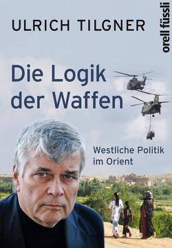 Die Logik der Waffen von Tilgner,  Ulrich
