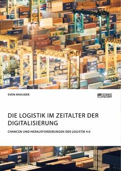Die Logistik im Zeitalter der Digitalisierung. Chancen und Herausforderungen der Logistik 4.0 von Kraußer,  Sven