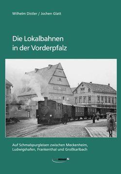 Die Lokalbahnen in der Vorderpfalz von Distler,  Wilhelm, Glatt,  Jochen