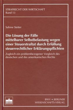 Die Lösung der Fälle mittelbarer Selbstbelastung wegen einer Steuerstraftat durch Erfüllung steuerrechtlicher Erklärungspflichten von Stetter,  Sabine