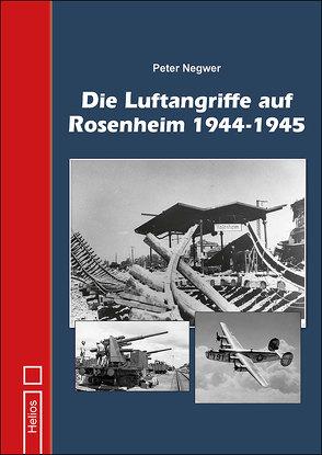 Die Luftangriffe auf Rosenheim 1944-1945 von Negwer,  Peter