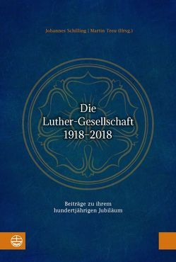 Die Luther-Gesellschaft 1918–2018 von Schilling,  Johannes, Treu,  Martin
