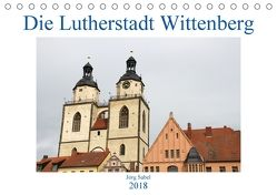 Die Lutherstadt Wittenberg (Tischkalender 2018 DIN A5 quer) von Sabel,  Jörg
